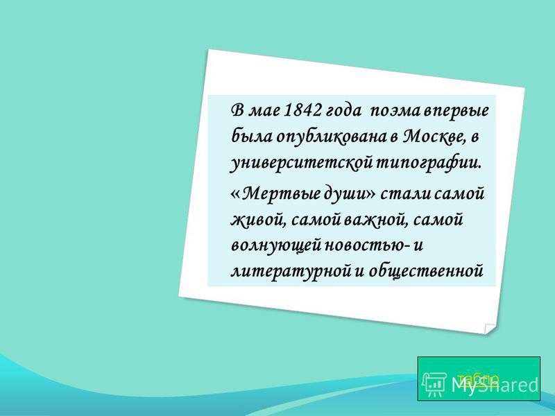 В мае 1842 года поэма впервые была опубликована в Москве, в университетской типографии. « Мертвые души » стали самой живой, самой важной, самой волнующей новостью- и литературной и общественной табло