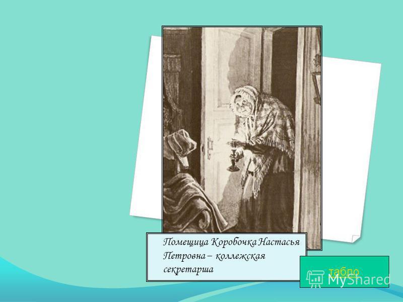 Помещица Коробочка Настасья Петровна – коллежская секретарша табло