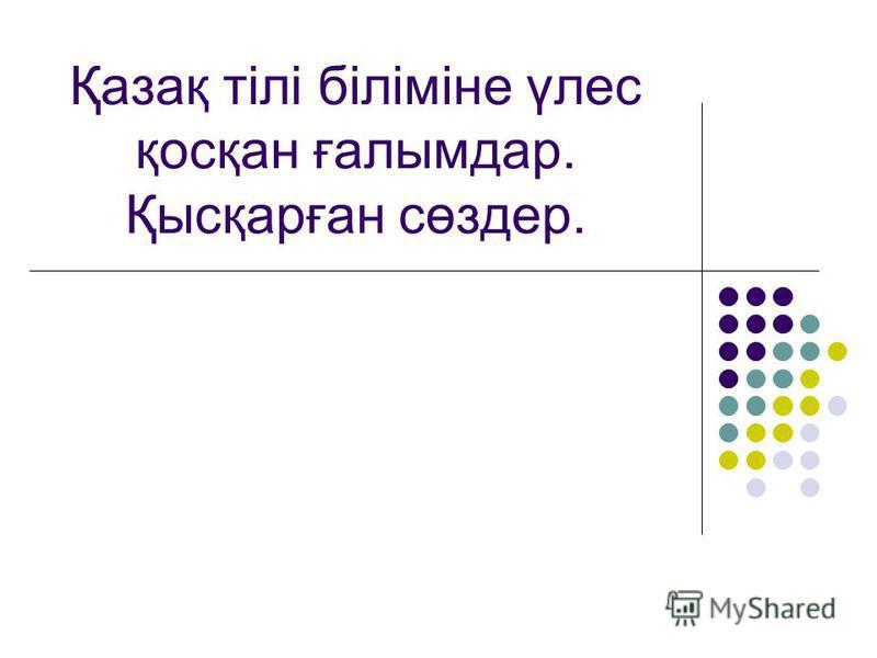 Қазақ тілі біліміне үлес қосқан ғалымдар. Қысқарған сөздер.