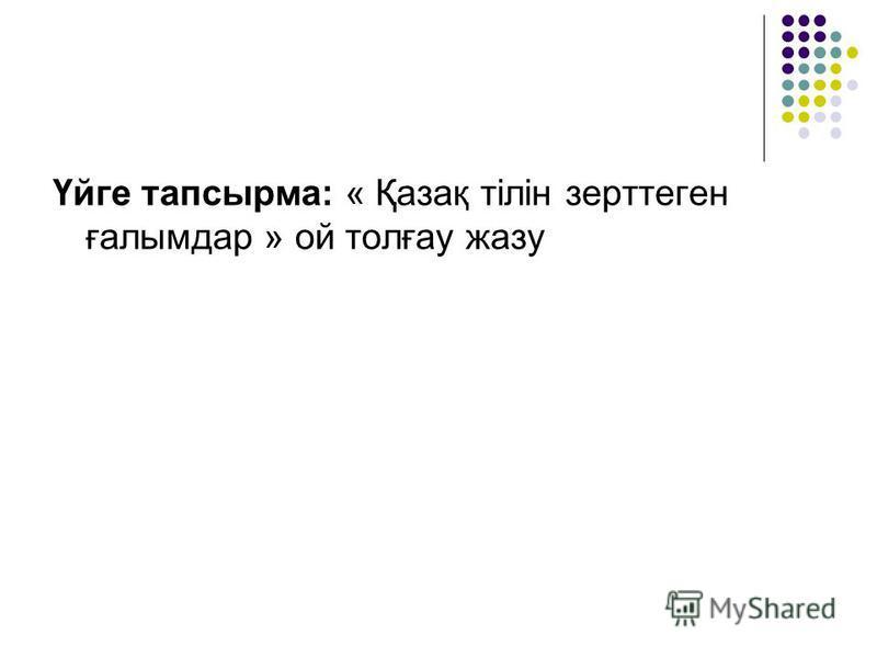 Үйге тапсырма: « Қазақ тілін зерттеген ғалымдар » ой толғау жазу