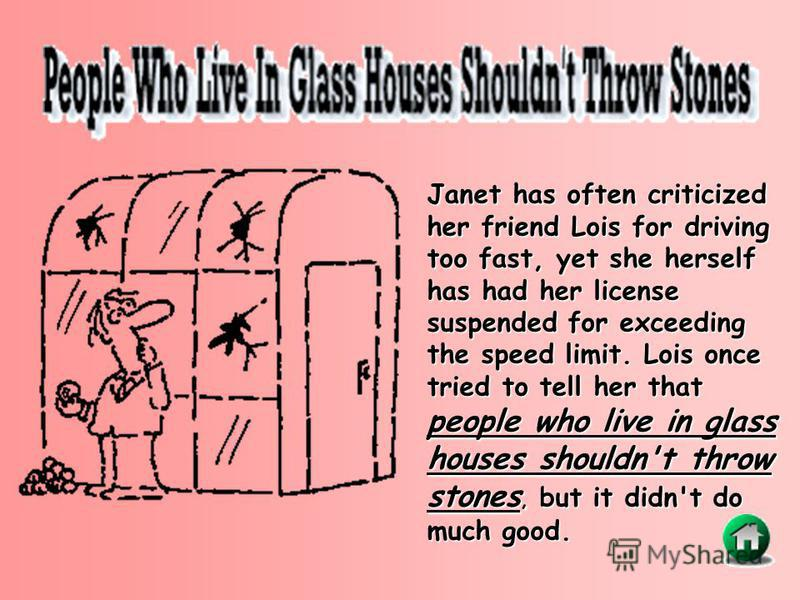 Janet has often criticized her friend Lois for driving too fast, yet she herself has had her license suspended for exceeding the speed limit. Lois once tried to tell her that people who live in glass houses shouldn't throw stones, but it didn't do mu