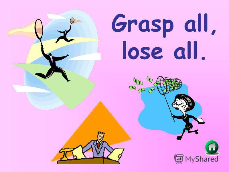 Grasp all, lose all.