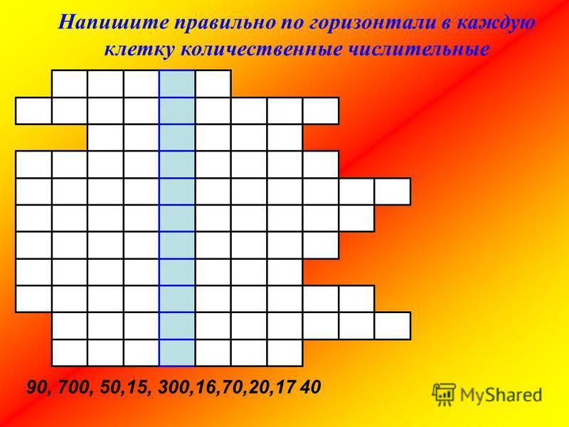 Напишите правильно по горизонтали в каждую клетку количественные числительные 90, 700, 50,15, 300,16,70,20,17 40