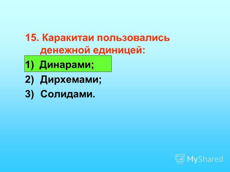 15. Каракитаи пользовались денежной единицей: 1) Динарами; 2)Дирхемами; 3)Солидами.