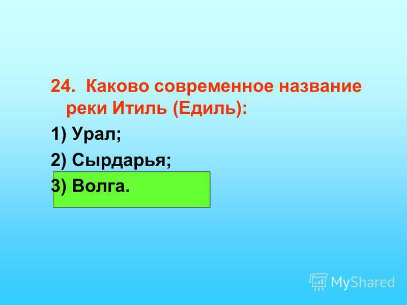 24. Каково современное название реки Итиль (Едиль): 1) Урал; 2) Сырдарья; 3) Волга.