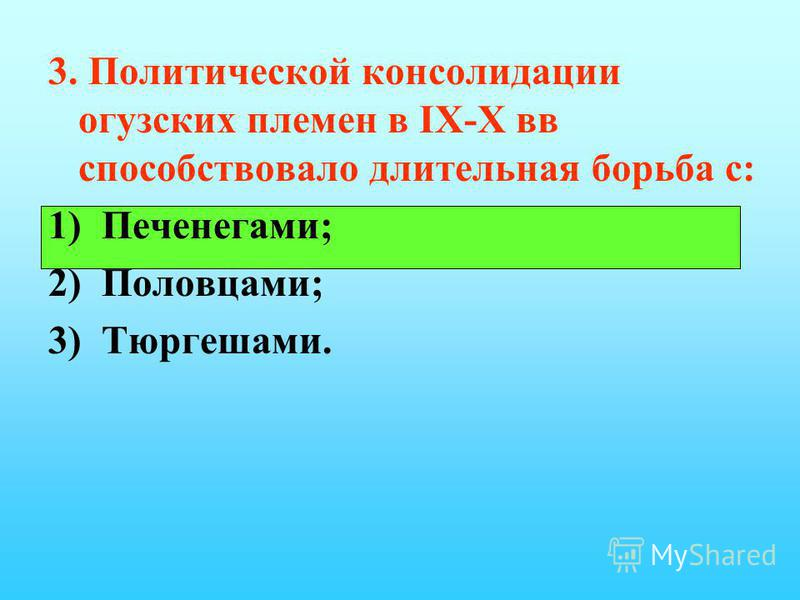 3. Политической консолидации огузских племен в IX-X вв способствовало длительная борьба с: 1) Печенегами; 2) Половцами; 3) Тюргешами.