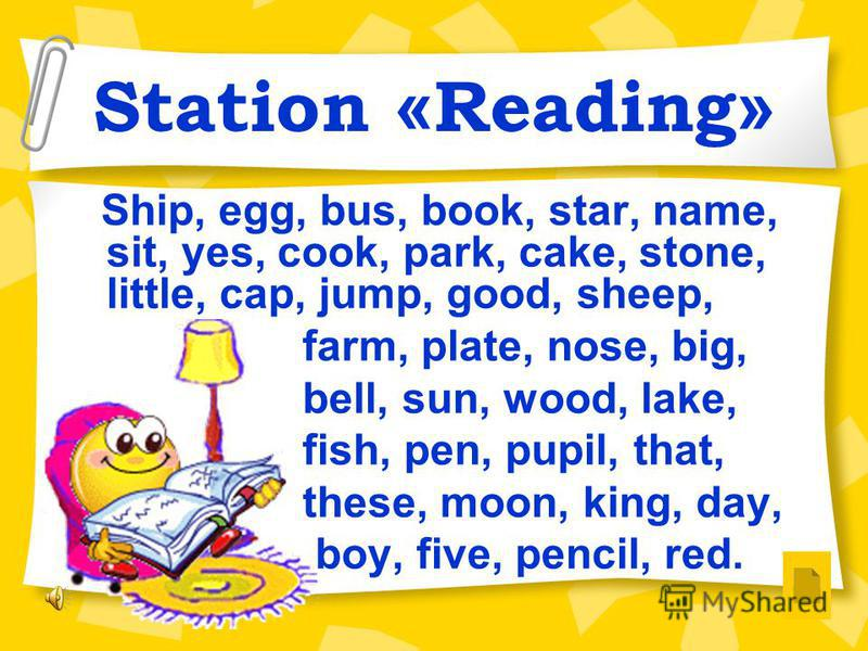 Station « Reading » Ship, egg, bus, book, star, name, sit, yes, cook, park, cake, stone, little, cap, jump, good, sheep, farm, plate, nose, big, bell, sun, wood, lake, fish, pen, pupil, that, these, moon, king, day, boy, five, pencil, red.