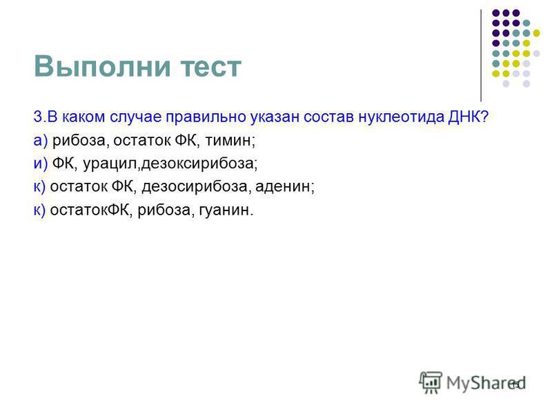 14 Выполни тест (выбирая правильный ответ, Вы получите ключевое слово) 1. Какой из нуклеотидов не входит в состав ДНК? а)тимин; н)урацил; п)гуанин; г)цитозин; е)аденин. 2. Если нуклеотидный состав ДНК-АТТ-ГЦГ- ТАТ-то каким должен быть нуклеотидный со