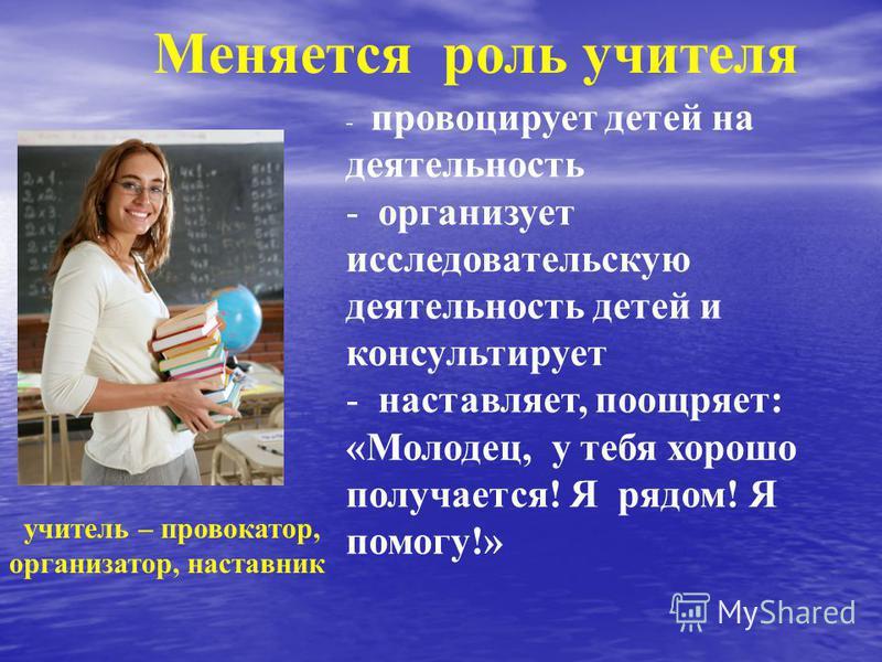 учитель – провокатор, организатор, наставник - провоцирует детей на деятельность - организует исследовательскую деятельность детей и консультирует - наставляет, поощряет: «Молодец, у тебя хорошо получается! Я рядом! Я помогу!» Меняется роль учителя