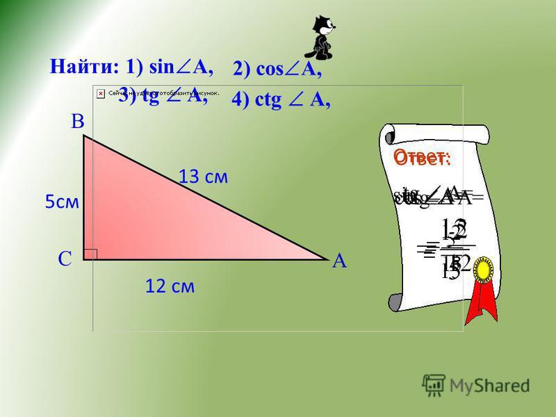 Найти: 1) sin A, 2) cos A, 3) tg A, 4) сtg A, В С А 5 см 13 см Ответ: sin A= Ответ: соs A= tg A= сtg A= 12 см