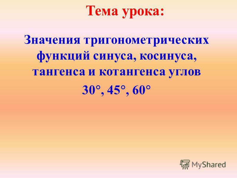 Тема урока: Значения тригонометрических функций синуса, косинуса, тангенса и котангенса углов 30, 45, 60