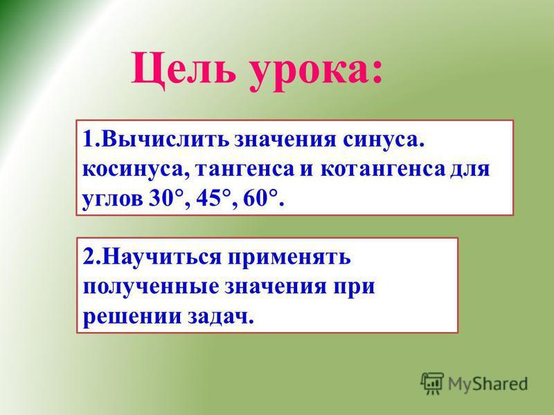 Цель урока: 1. Вычислить значения синуса. косинуса, тангенса и котангенса для углов 30, 45, 60. 2. Научиться применять полученные значения при решении задач.