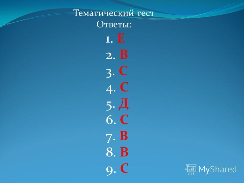 Тематический тест Ответы: 1. Е 2. В 3. С 4. С 5. Д 6. С 7. В 8. В 9. С