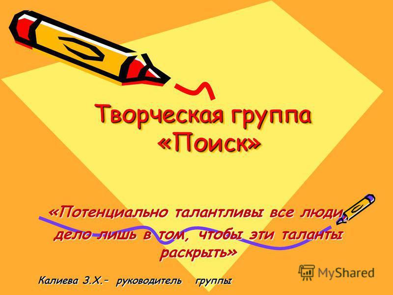 Творческая группа «Поиск» «Потенциально талантливы все люди, дело лишь в том, чтобы эти таланты раскрыть» Калиева З.Х.– руководитель группы