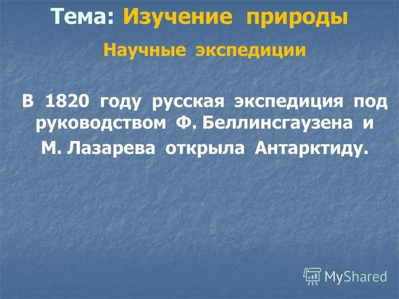 Тема: Изучение природы Научные экспедиции В 1820 году русская экспедиция под руководством Ф. Беллинсгаузена и М. Лазарева открыла Антарктиду.