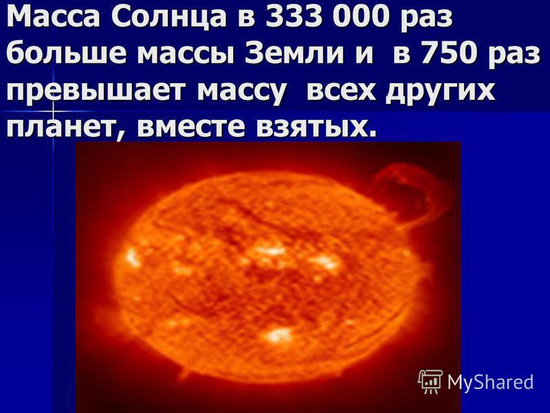 Масса Солнца в 333 000 раз больше массы Земли и в 750 раз превышает массу всех других планет, вместе взятых.