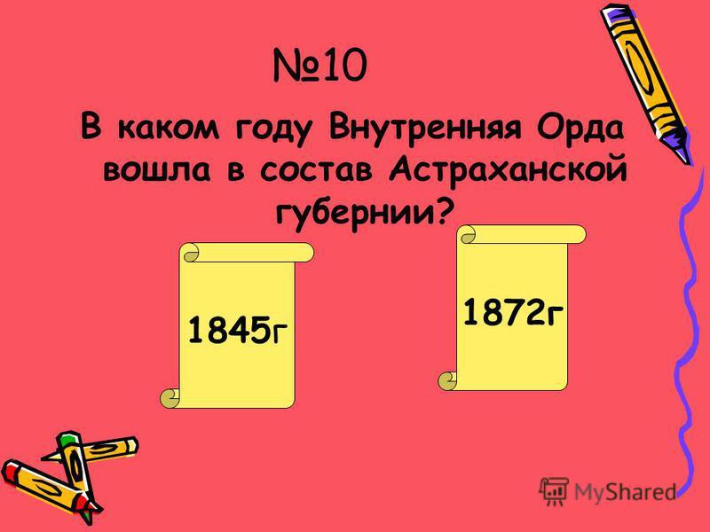 9 Куда вошла территория бывшего Букеевского ханства в результате реформ 1867-1868 гг. Молодец! Очень плохо! Астраханскую губернию Закаспийскую область