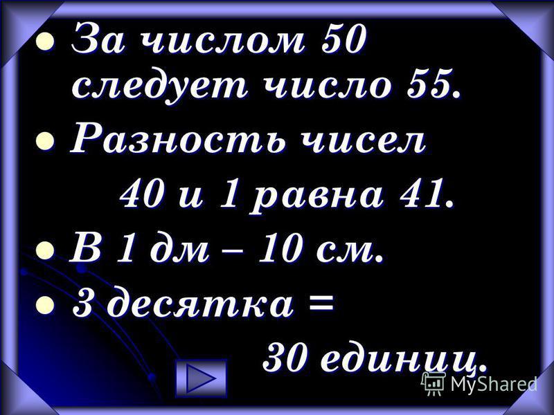 За числом 50 следует число 55. Разность чисел 40 и 1 равна 41. В 1 дм – 10 см. 3 десятка = 30 единиц.