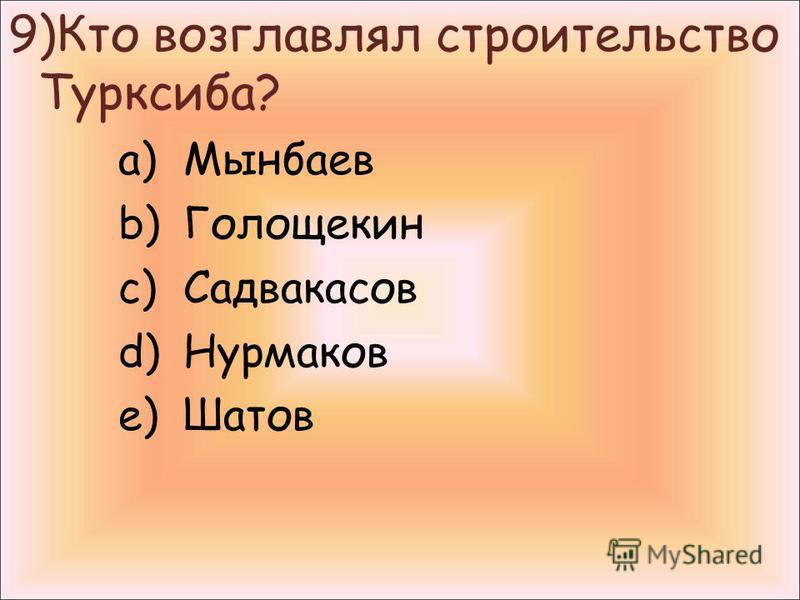 9)Кто возглавлял строительство Турксиба? a)Мынбаев b)Голощекин c)Садвакасов d)Нурмаков e)Шатов