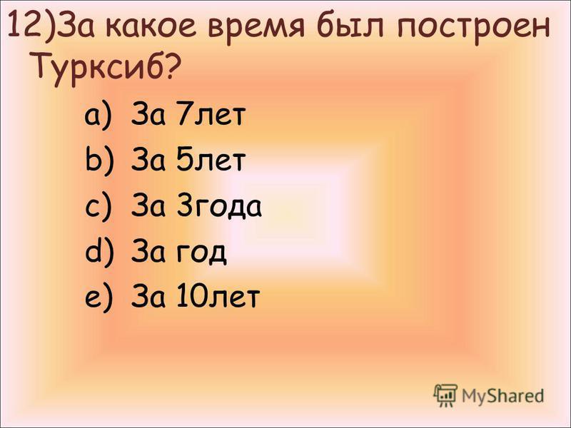12)За какое время был построен Турксиб? a)За 7 лет b)За 5 лет c)За 3 года d)За год e)За 10 лет