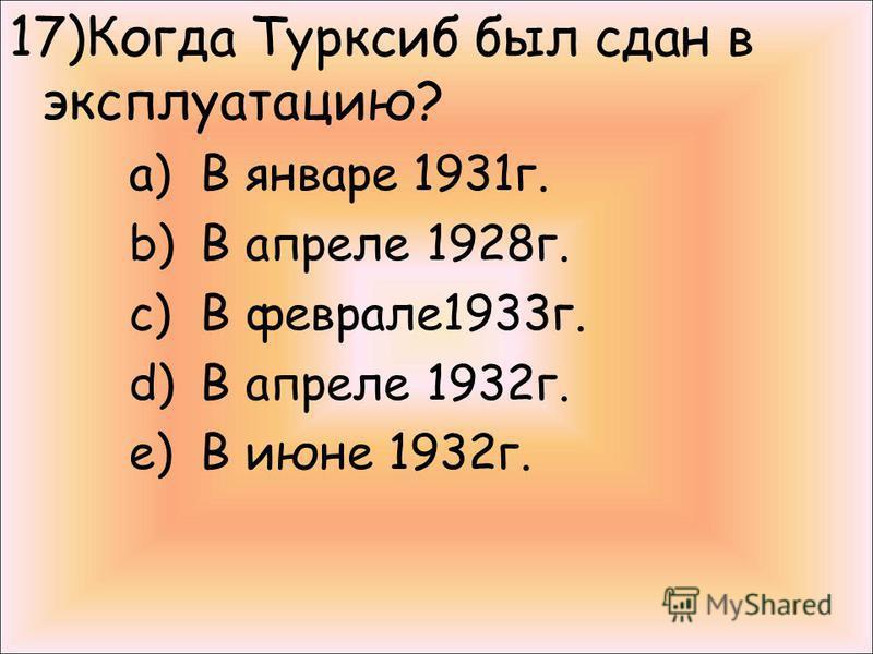 17)Когда Турксиб был сдан в эксплуатацию? a)В январе 1931 г. b)В апреле 1928 г. c)В феврале 1933 г. d)В апреле 1932 г. e)В июне 1932 г.