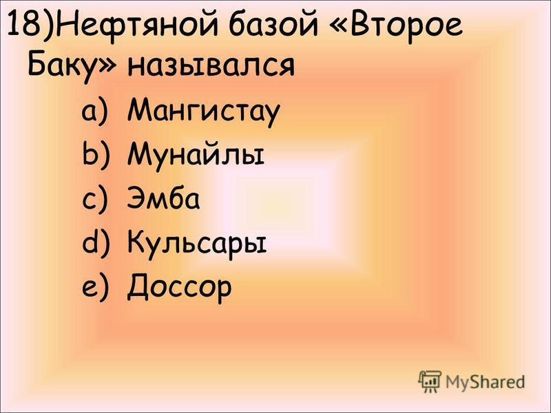 18)Нефтяной базой «Второе Баку» назывался a)Мангистау b)Мунайлы c)Эмба d)Кульсары e)Доссор