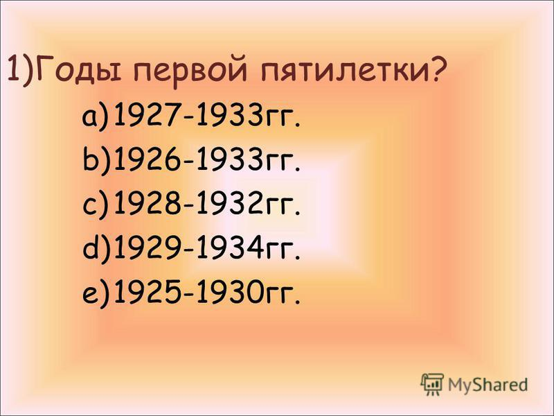 1)Годы первой пятилетки? a)1927-1933 гг. b)1926-1933 гг. c)1928-1932 гг. d)1929-1934 гг. e)1925-1930 гг.