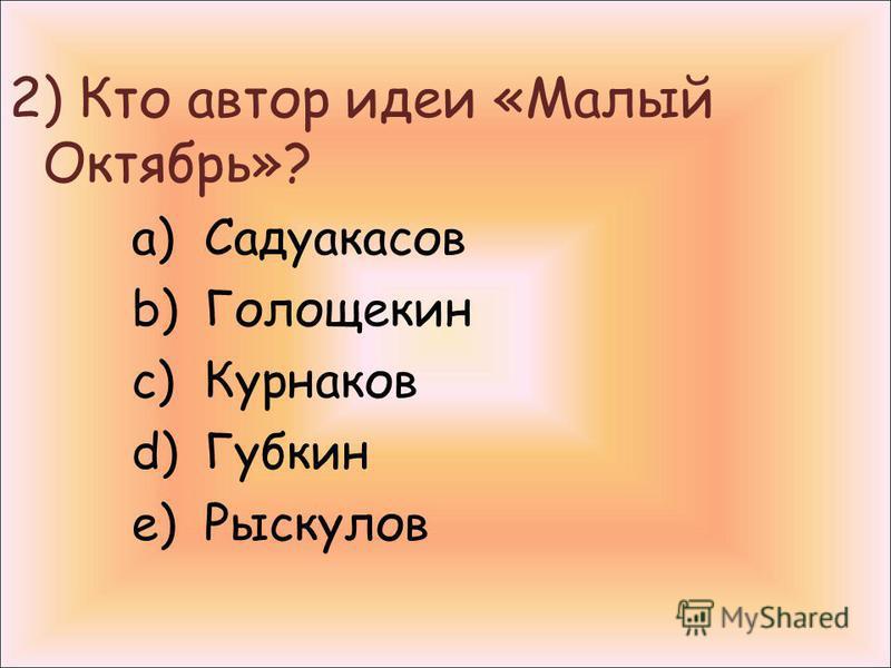 2) Кто автор идеи «Малый Октябрь»? a)Садуакасов b)Голощекин c)Курнаков d)Губкин e)Рыскулов