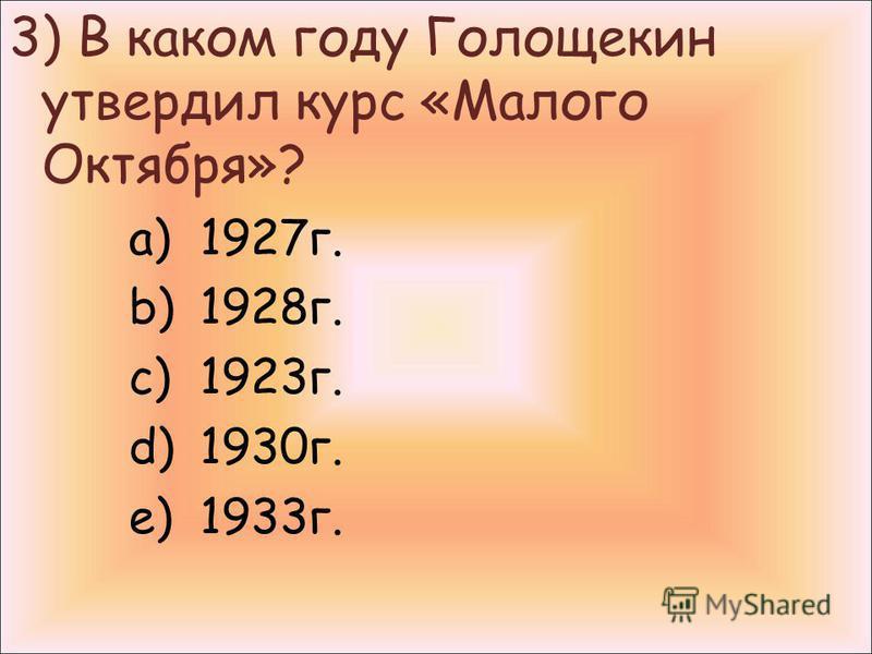 3) В каком году Голощекин утвердил курс «Малого Октября»? a)1927 г. b)1928 г. c)1923 г. d)1930 г. e)1933 г.