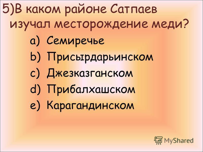 5)В каком районе Сатпаев изучал месторождение меди? a)Семиречье b)Присырдарьинском c)Джезказганском d)Прибалхашском e)Карагандинском