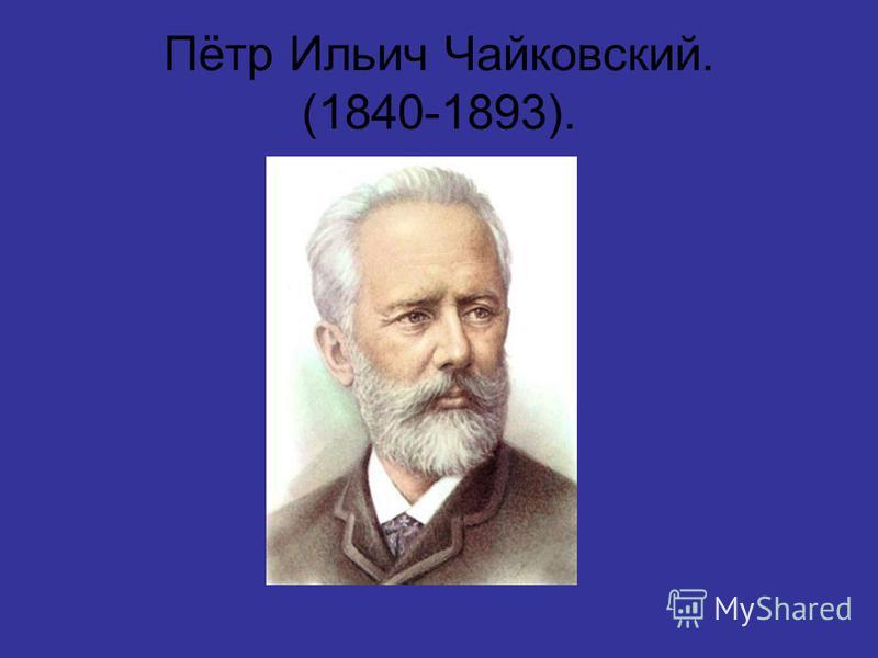 Пётр Ильич Чайковский. (1840-1893).
