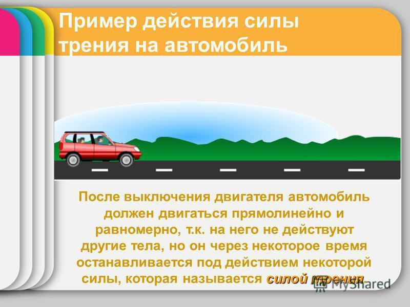 Пример действия силы трения на автомобиль силой трения После выключения двигателя автомобиль должен двигаться прямолинейно и равномерно, т.к. на него не действуют другие тела, но он через некоторое время останавливается под действием некоторой силы,