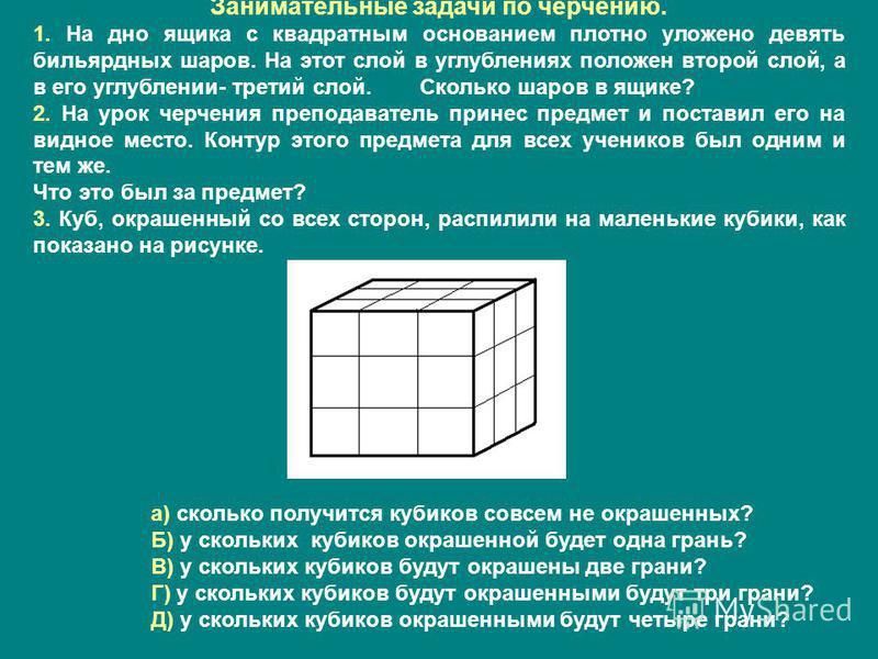 Занимательные задачи по черчению. 1. На дно ящика с квадратным основанием плотно уложено девять бильярдных шаров. На этот слой в углублениях положен второй слой, а в его углублении- третий слой. Сколько шаров в ящике? 2. На урок черчения преподавател