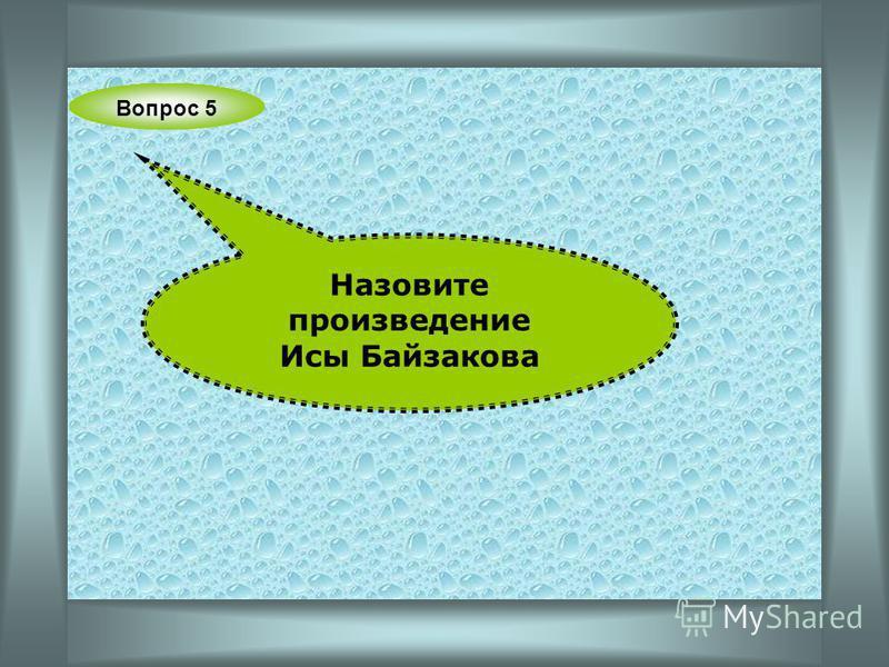 Вопрос 5 Назовите произведение Исы Байзакова
