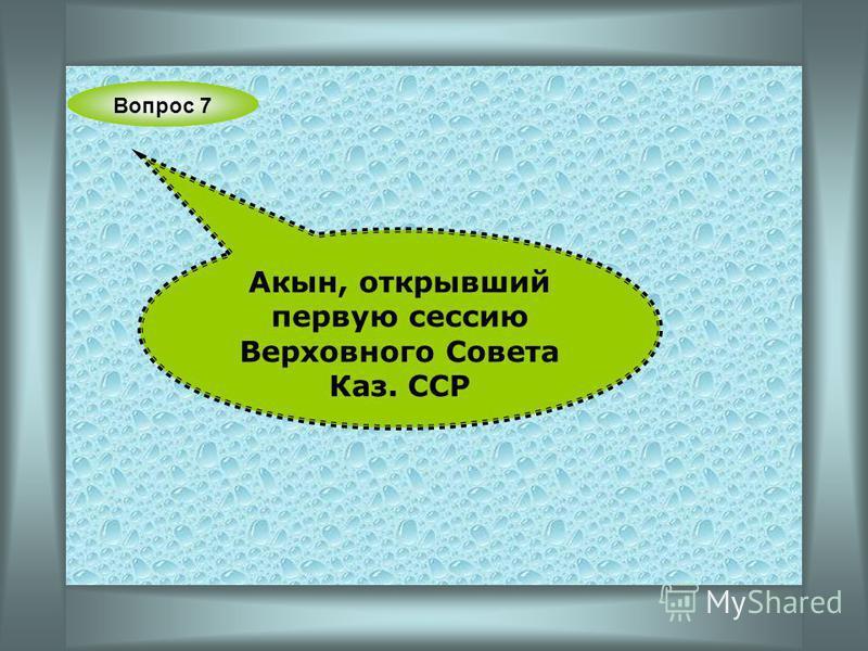 Вопрос 7 Акын, открывший первую сессию Верховного Совета Каз. ССР