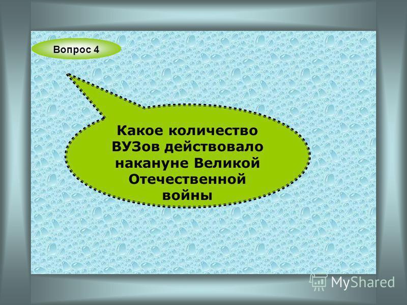 Вопрос 4 Какое количество ВУЗов действовало накануне Великой Отечественной войны