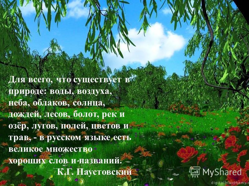 Для всего, что существует в природе: воды, воздуха, неба, облаков, солнца, дождей, лесов, болот, рек и озёр, лугов, полей, цветов и трав, - в русском языке есть великое множество хороших слов и названий. К.Г. Паустовский
