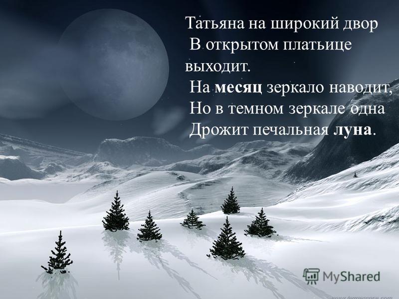 Татьяна на широкий двор В открытом платьице выходит. На месяц зеркало наводит, Но в темном зеркале одна Дрожит печальная луна.
