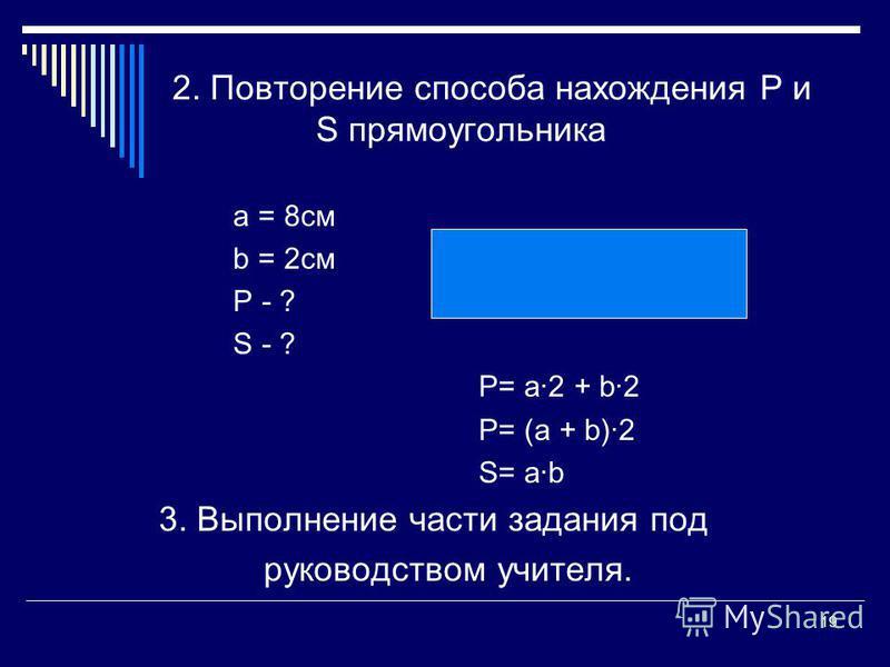 19 2. Повторение способа нахождения Р и S прямоугольника а = 8 см b = 2 см Р - ? S - ? Р= а 2 + b2 P= (a + b)2 S= ab 3. Выполнение части задания под руководством учителя.