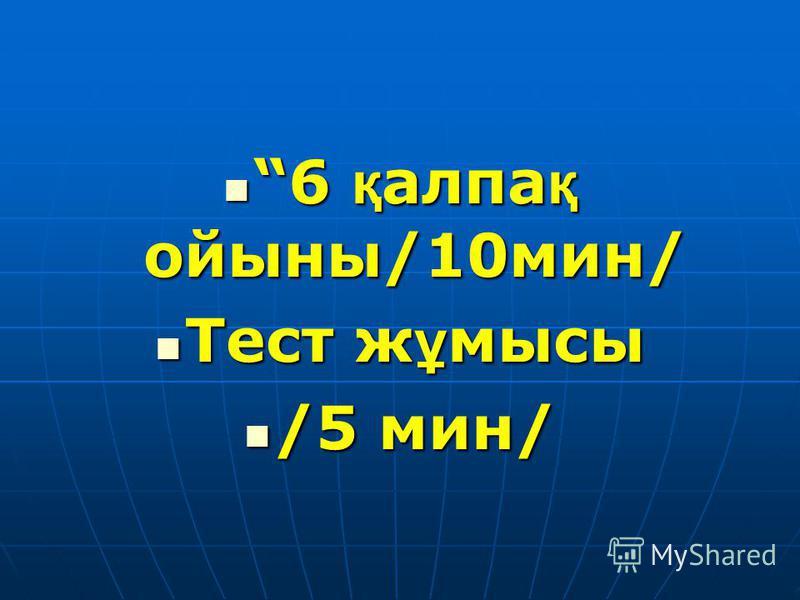 6 қ алпа қ ойыны/10мин/ 6 қ алпа қ ойыны/10мин/ Тест ж ұ мысы Тест ж ұ мысы /5 мин/ /5 мин/