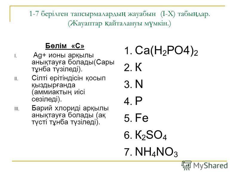 1-7 берілген тапсырмаларды ң жауабын (I-X) табы ң дар. (Жауаптар қ сссайталануы м ү мкін.) Бөлім «С» I. Ag+ ионы арқылы анықтауға болады(Сары тұнба түзіледі). II. Сілті ерітіндісін қосып қыздырғанда (аммиактың иісі сезіледі). III. Барий хлориді арқыл