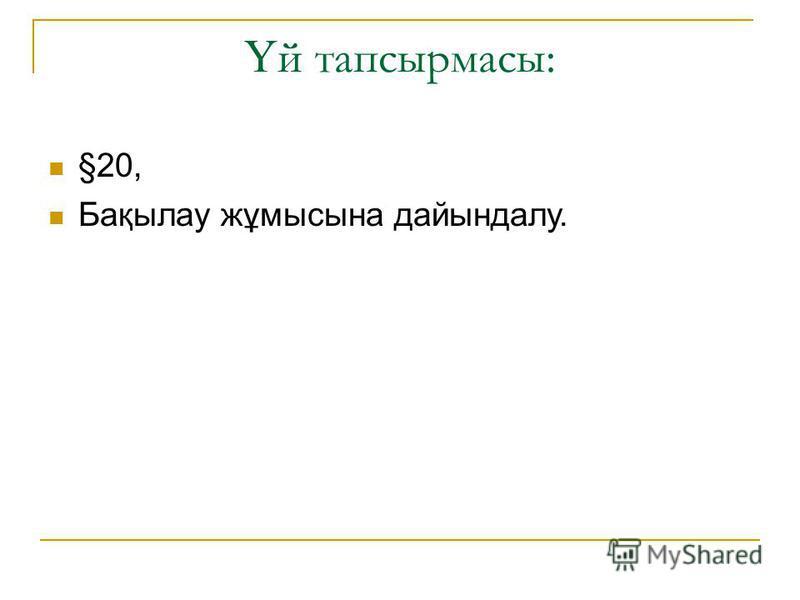 Ү й тапсырмасы: §20, Бақылау жұмысына дайындалу.