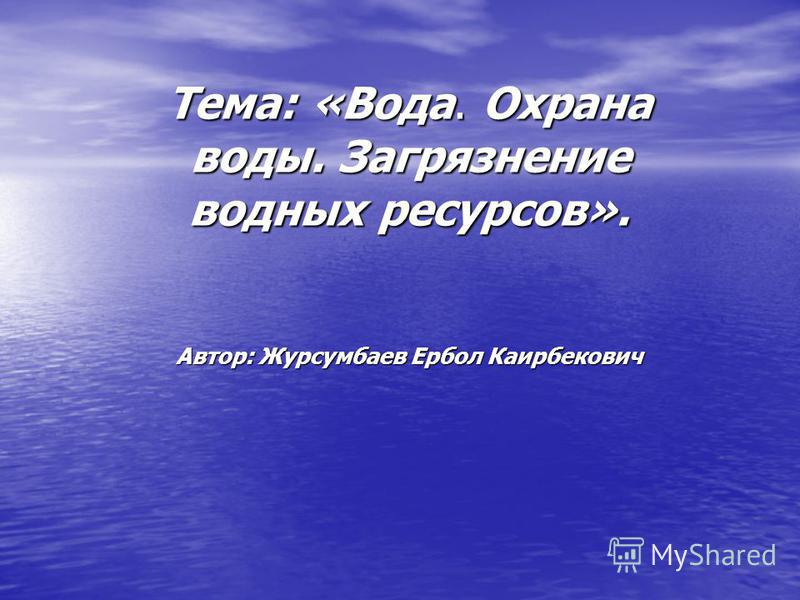 Тема: «Вода. Охрана воды. Загрязнение водных ресурсов». Автор: Журсумбаев Ербол Каирбекович