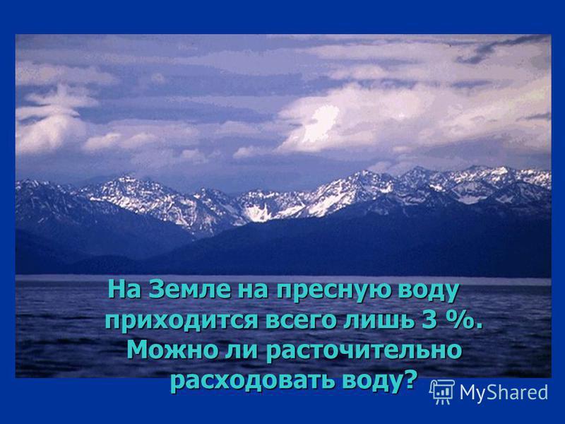 На Земле на пресную воду приходится всего лишь 3 %. Можно ли расточительно расходовать воду?