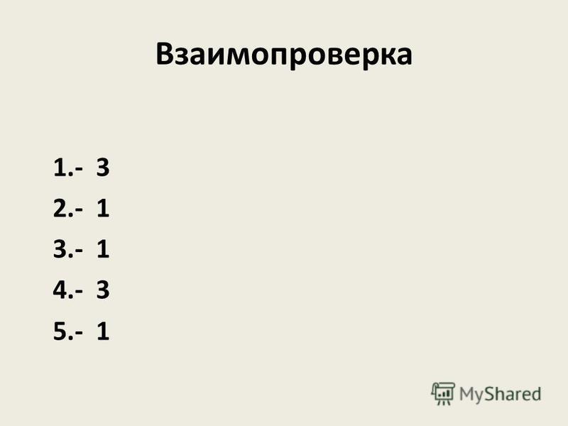 Взаимопроверка 1.- 3 2.- 1 3.- 1 4.- 3 5.- 1