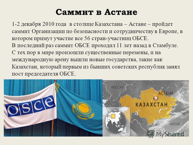 Саммит в Астане 1-2 декабря 2010 года в столице Казахстана – Астане – пройдет саммит Организации по безопасности и сотрудничеству в Европе, в котором примут участие все 56 стран-участниц ОБСЕ. В последний раз саммит ОБСЕ проходил 11 лет назад в Стамб