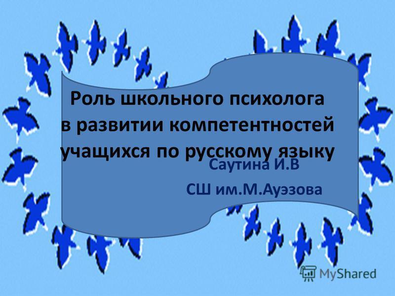 Роль школьного психолога в развитии компетентностей учащихся по русскому языку Саутина И.В СШ им.М.Ауэзова