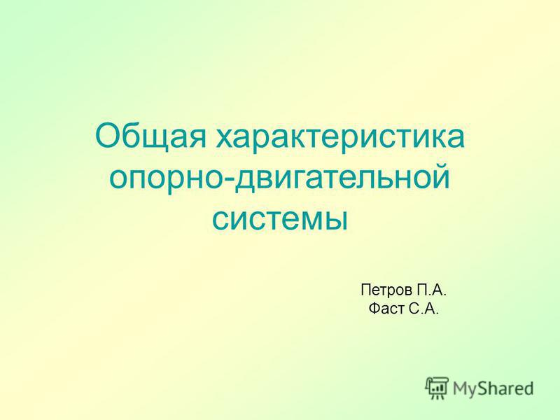 Общая характеристика опорно-двигательной системы Петров П.А. Фаст С.А.