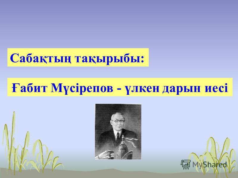 Сабақтың тақырыбы: Ғабит Мүсірепов - үлкен дарын иесі