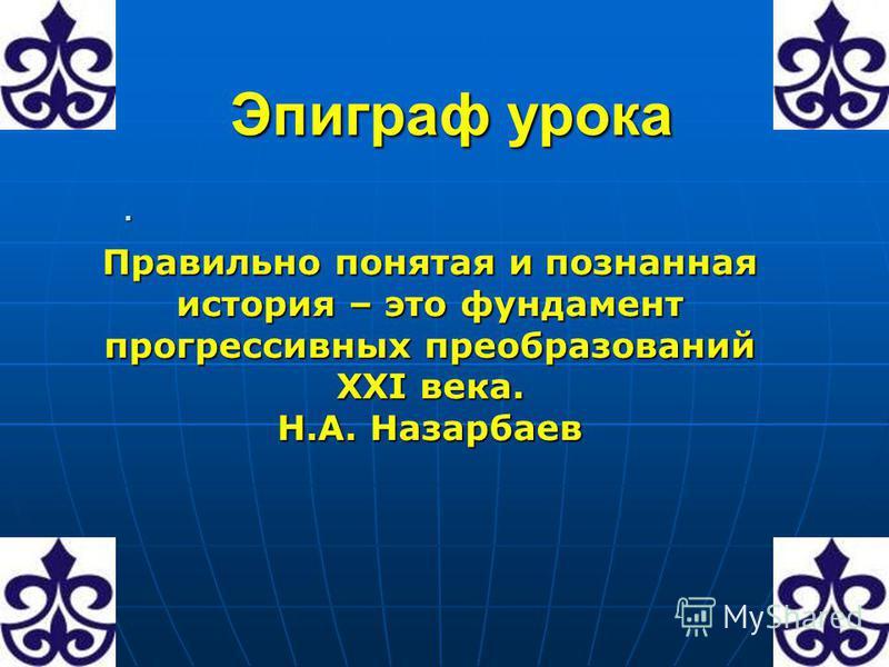 Эпиграф урока. Правильно понятая и познанная история – это фундамент прогрессивных преобразований ХХІ века. Н.А. Назарбаев